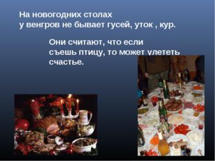 На новогодних столах у венгров не бывает гусей, уток , кур. Они считают, что