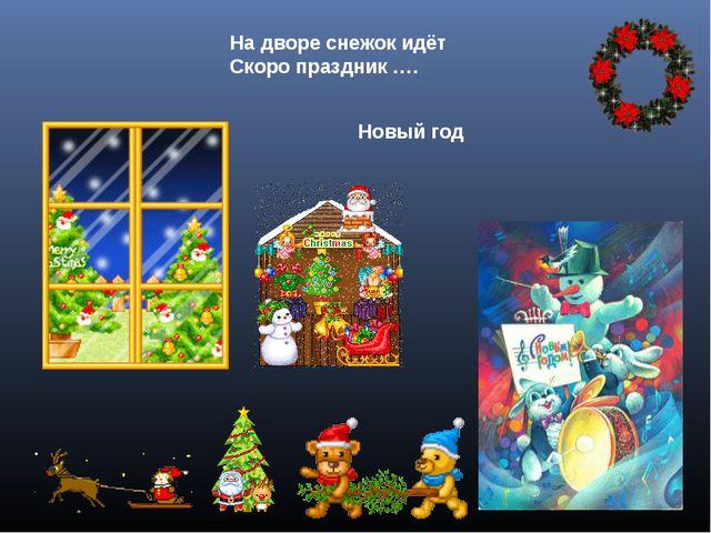 На дворе снежок идёт Скоро праздник …. Новый год