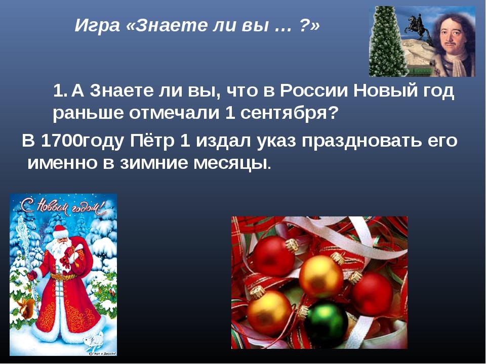 Игра «Знаете ли вы … ?» А Знаете ли вы, что в России Новый год раньше отмеча...