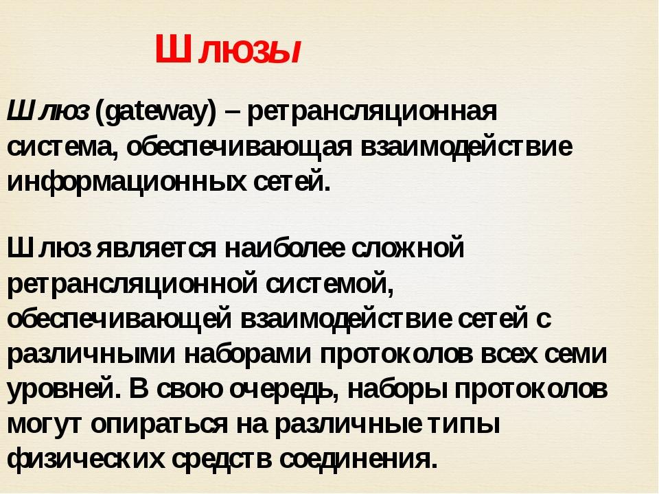 Шлюзы Шлюз (gateway) – ретрансляционная система, обеспечивающая взаимодействи...
