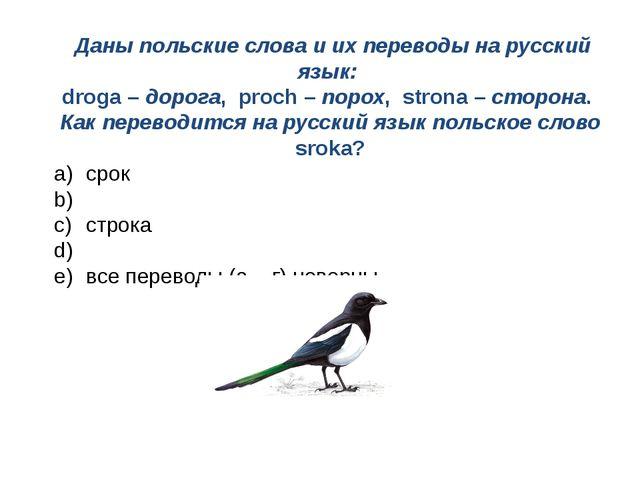 Даны польские слова и их переводы на русский язык: droga – дорога, proch – п...
