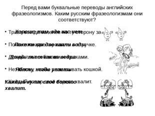 Перед вами буквальные переводы английских фразеологизмов. Каким русским фразе