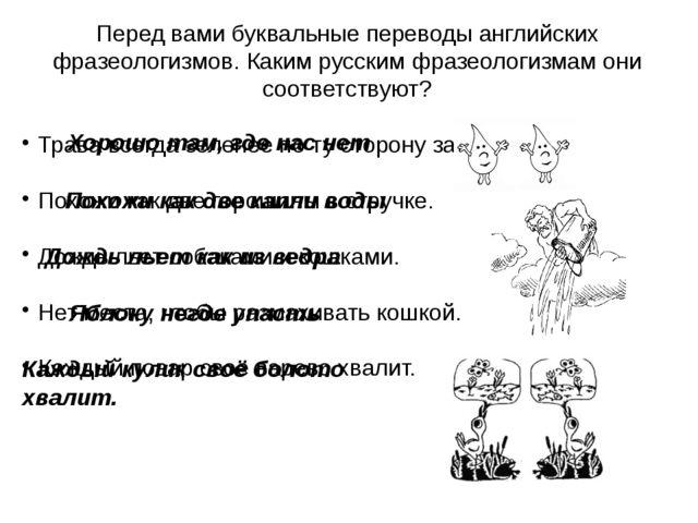 Перед вами буквальные переводы английских фразеологизмов. Каким русским фразе...