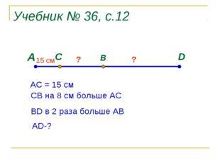 Учебник № 36, с.12 А D C B 15 cм ? ? АС = 15 см СВ на 8 см больше АС ВD в 2 р