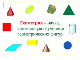 Геометрия – наука, занимающая изучением геометрических фигур