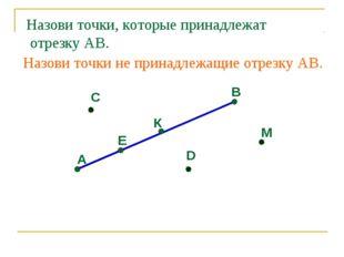 А Е К В С D М Назови точки, которые принадлежат отрезку АВ. Назови точки не п