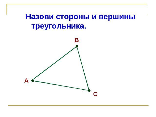 Назови стороны и вершины треугольника. А В С