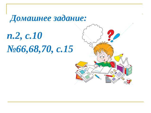 Домашнее задание: п.2, с.10 №66,68,70, с.15