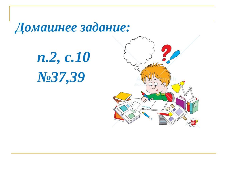 Домашнее задание: п.2, с.10 №37,39