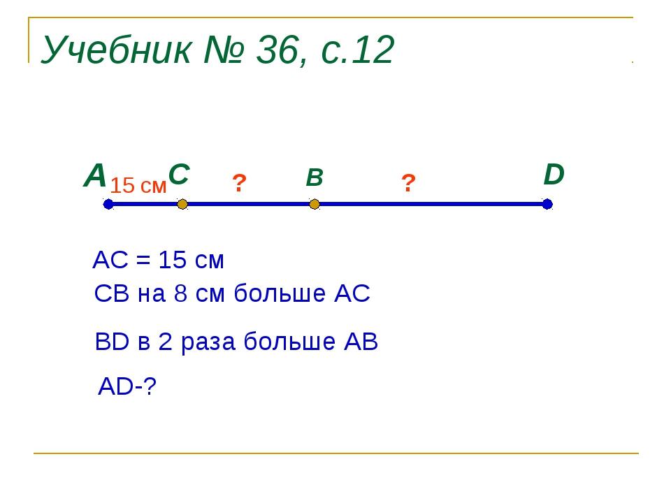 Учебник № 36, с.12 А D C B 15 cм ? ? АС = 15 см СВ на 8 см больше АС ВD в 2 р...