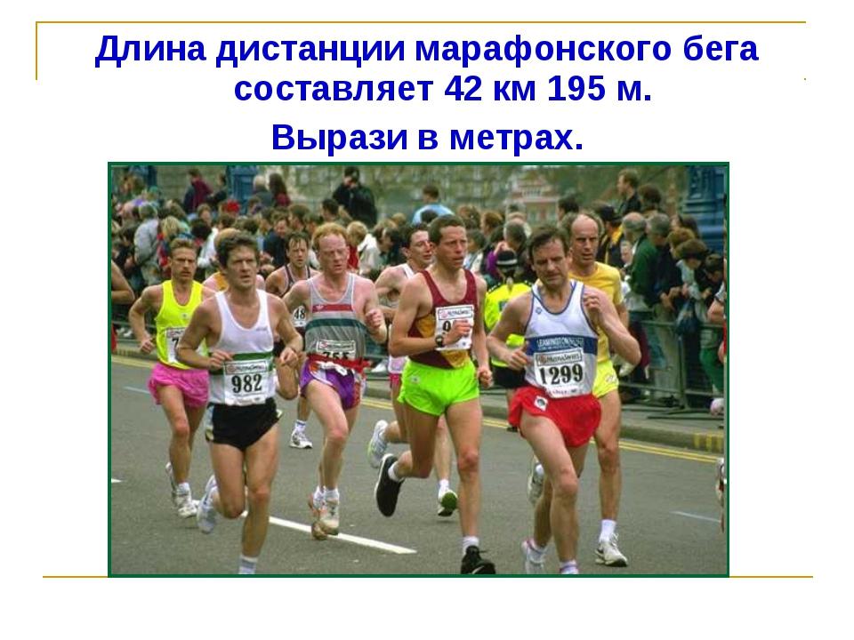 Длина дистанции марафонского бега составляет 42 км 195 м. Вырази в метрах.