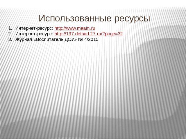 Использованные ресурсы Интернет-ресурс: http://www.maam.ru Интернет-ресурс: h...