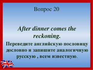 Вопрос 20 After dinner comes the reckoning. Переведите английскую пословицу д