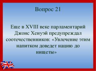 Вопрос 21 Еще в XVIII веке парламентарий Джонс Хенуэй предупреждал соотечеств