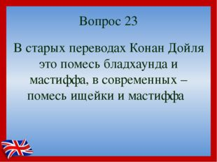 Вопрос 23 В старых переводах Конан Дойля это помесь бладхаунда и мастиффа, в