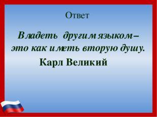 Ответ Владеть другим языком – это как иметь вторую душу. Карл Великий