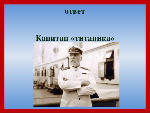 Капитан «титаника» ответ