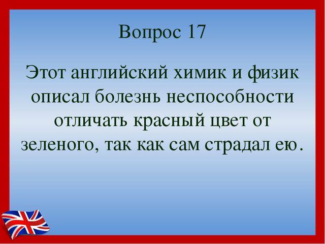 Вопрос 17 Этот английский химик и физик описал болезнь неспособности отличать...