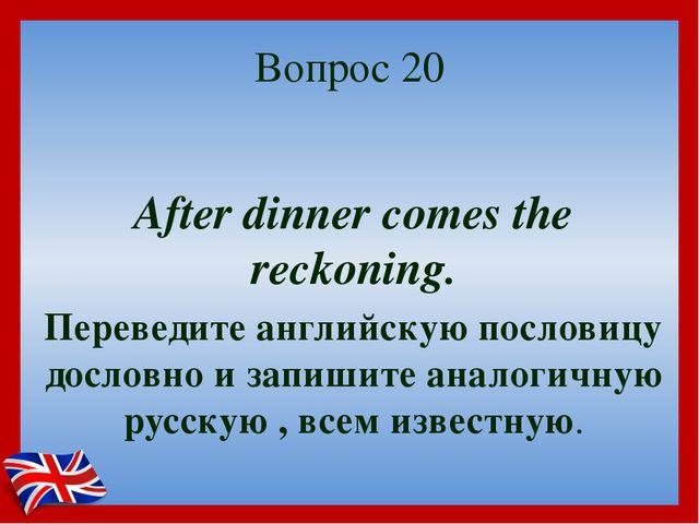 Вопрос 20 After dinner comes the reckoning. Переведите английскую пословицу д...