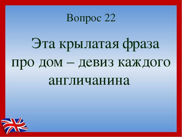 Вопрос 22 Эта крылатая фраза про дом – девиз каждого англичанина