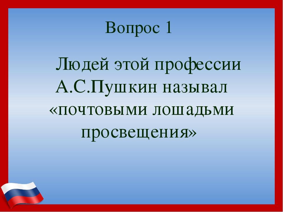 Вопрос 1 Людей этой профессии А.С.Пушкин называл «почтовыми лошадьми просвещ...