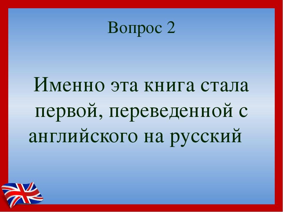 Вопрос 2 Именно эта книга стала первой, переведенной с английского на русский