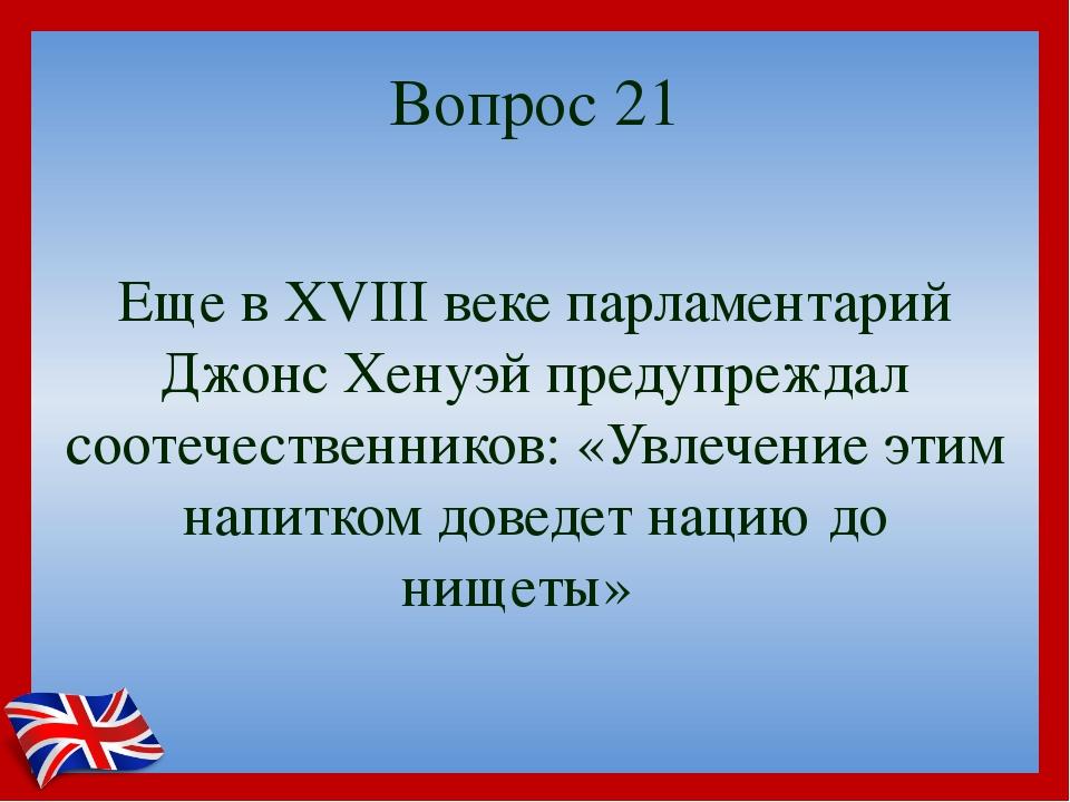Вопрос 21 Еще в XVIII веке парламентарий Джонс Хенуэй предупреждал соотечеств...
