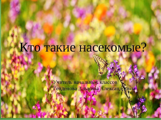 Учитель начальных классов Генденова Альмина Александровна Кто такие насекомые?