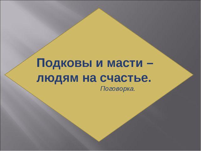 Подковы и масти – людям на счастье. Поговорка.