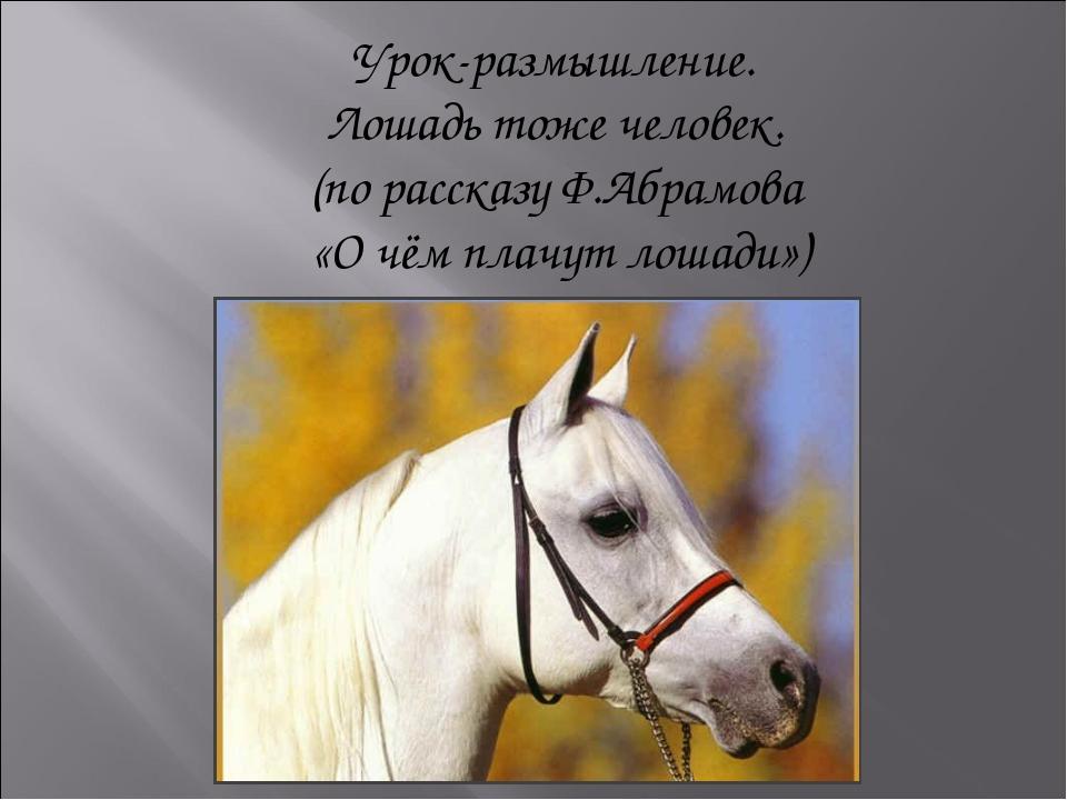 Урок-размышление. Лошадь тоже человек. (по рассказу Ф.Абрамова «О чём плачут...