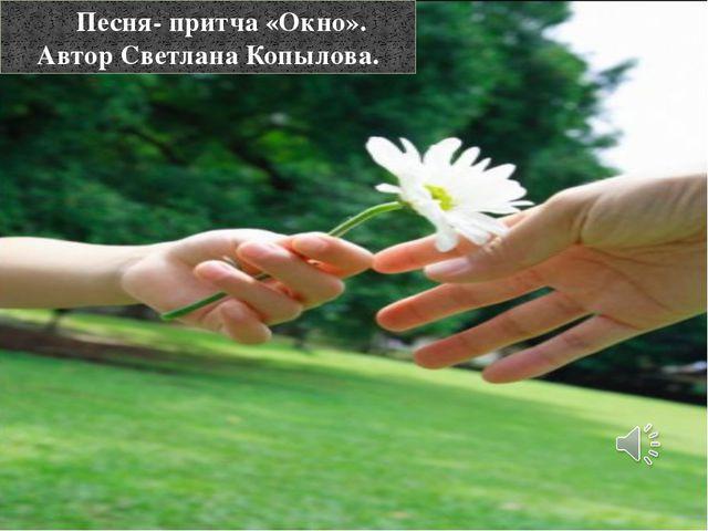 Песня- притча «Окно». Автор Светлана Копылова.