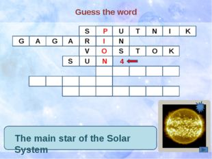 Guess the word The main star of the Solar System S P U T N I K G A G R A I N