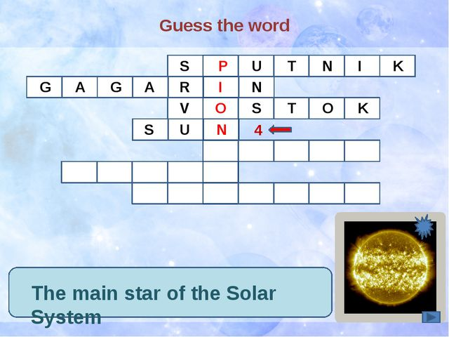 Guess the word The main star of the Solar System S P U T N I K G A G R A I N...