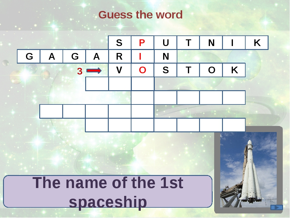 Guess the word The name of the 1st spaceship S P U T N I K G A G R A I N 3 V...