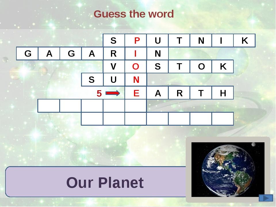 Guess the word Our Planet S P U T N I K G A G R A I N V O S T O K N S U 5 E A...