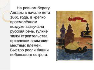На ровном берегу Ангары в начале лета 1661 года, в крепко просмолённом возду