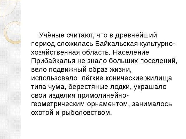 Учёные считают, что в древнейший период сложилась Байкальская культурно-хозя...