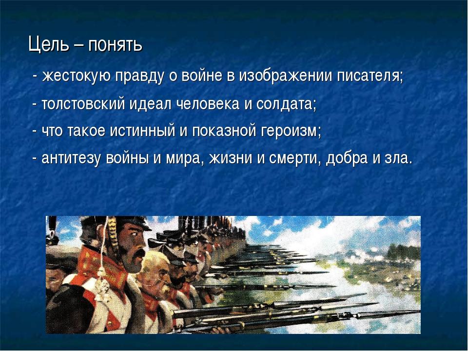 Цель – понять - жестокую правду о войне в изображении писателя; - толстовский...