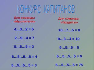 Для команды «Мыслители» 4…3…2 = 5 2…9…4 = 7 5…5…5 = 2 5…5…5…5 = 4 5…5…5…5 = 3