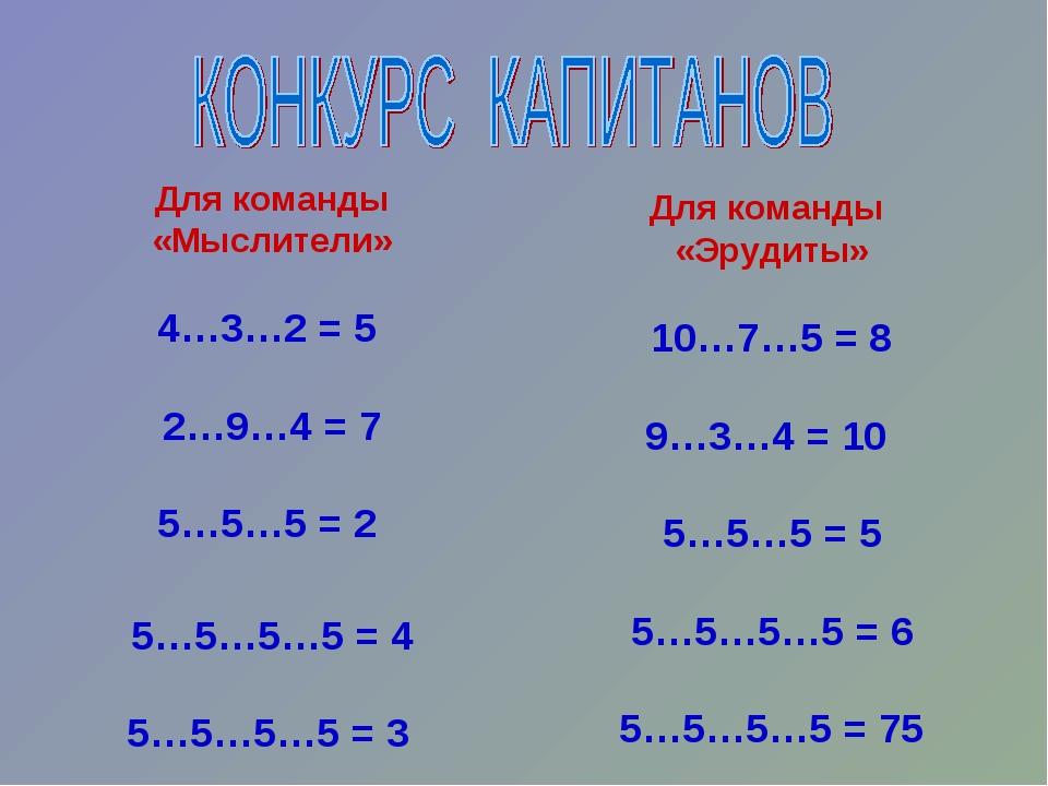 Для команды «Мыслители» 4…3…2 = 5 2…9…4 = 7 5…5…5 = 2 5…5…5…5 = 4 5…5…5…5 = 3...