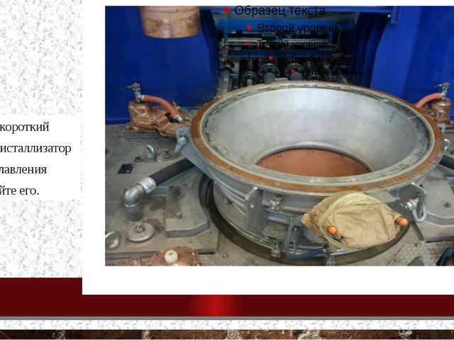- установите короткий кольцевой кристаллизатор в станцию плавления и зафикси...