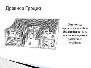 Древняя Греция Экономика представляла собой домоводство, т. е. искусство веде