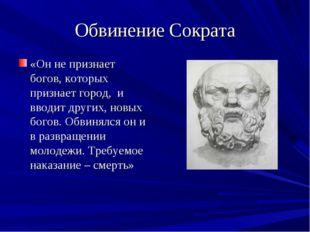 Обвинение Сократа «Он не признает богов, которых признает город, и вводит дру