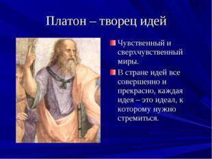 Платон – творец идей Чувственный и сверхчувственный миры. В стране идей все с
