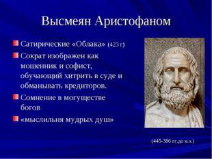 Высмеян Аристофаном Сатирические «Облака» (423 г) Сократ изображен как мошенн