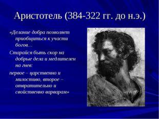 Аристотель (384-322 гг. до н.э.) «Делание добра позволяет приобщиться к участ