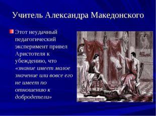 Учитель Александра Македонского Этот неудачный педагогический эксперимент при