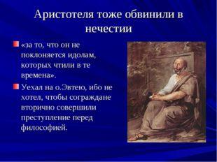 Аристотеля тоже обвинили в нечестии «за то, что он не поклоняется идолам, кот
