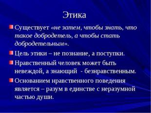 Этика Существует «не затем, чтобы знать, что такое добродетель, а чтобы стать