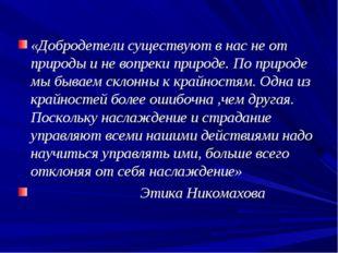 «Добродетели существуют в нас не от природы и не вопреки природе. По природе